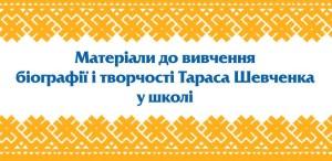 Матеріали до вивчення біографії і творчості Тараса Шевченка у школі